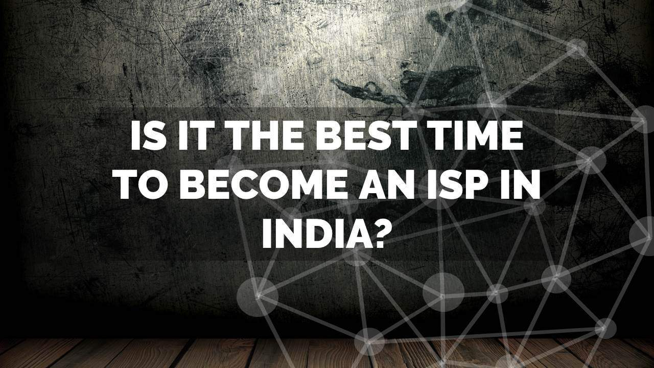When to start an ISP business in India? Opportunities & Hurdles